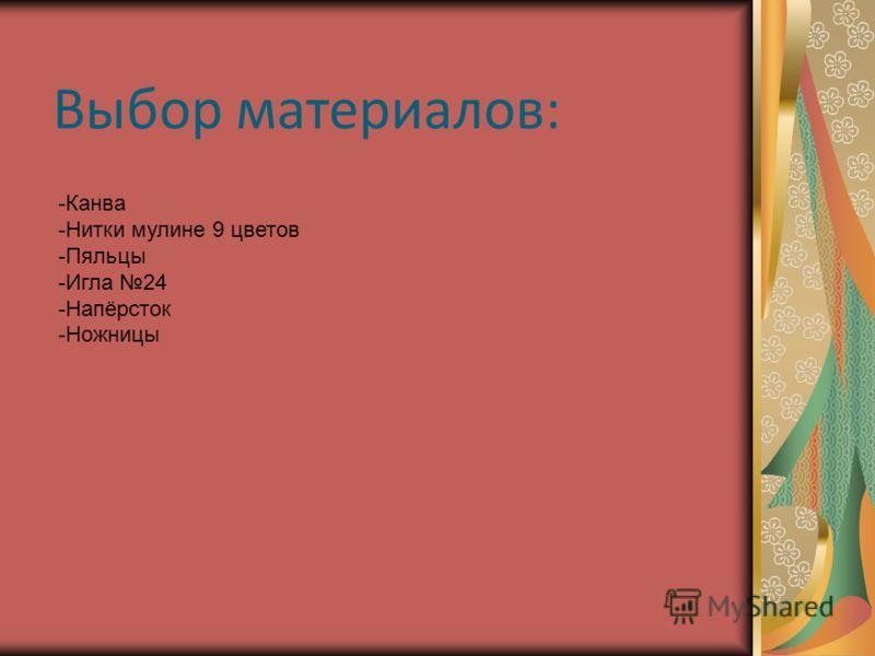 Выбор материалов: -Канва -Нитки мулине 9 цветов -Пяльцы -Игла 24 -Напёрсток -Ножницы