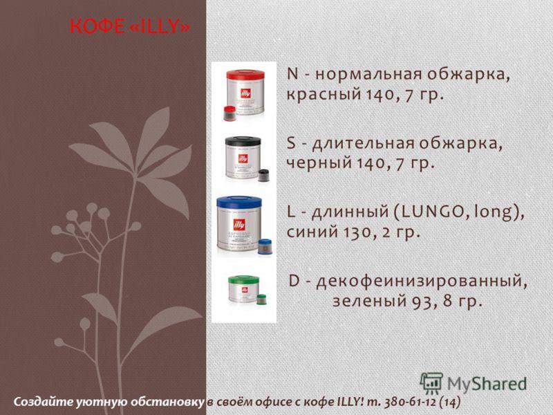N - нормальная обжарка, красный 140, 7 гр. S - длительная обжарка, черный 140, 7 гр. L - длинный (LUNGO, long), синий 130, 2 гр. D - декофеинизированный, зеленый 93, 8 гр. КОФЕ «ILLY» Создайте уютную обстановку в своём офисе с кофе ILLY! т. 380-61-12