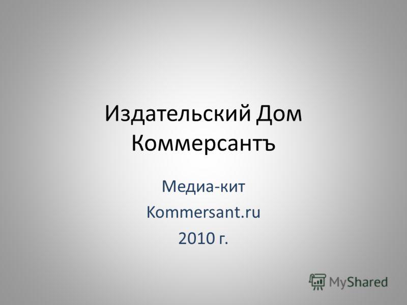 Издательский Дом Коммерсантъ Медиа-кит Kommersant.ru 2010 г.
