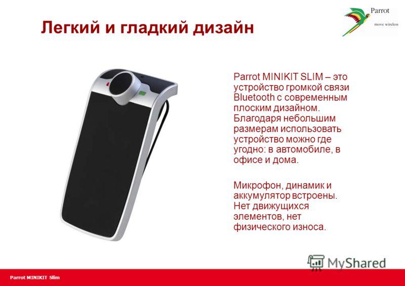Parrot MINIKIT Slim Легкий и гладкий дизайн Parrot MINIKIT SLIM – это устройство громкой связи Bluetooth с современным плоским дизайном. Благодаря небольшим размерам использовать устройство можно где угодно: в автомобиле, в офисе и дома. Микрофон, ди