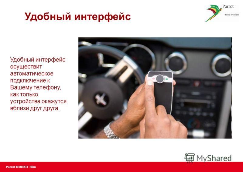 Parrot MINIKIT Slim Удобный интерфейс Удобный интерфейс осуществит автоматическое подключение к Вашему телефону, как только устройства окажутся вблизи друг друга.