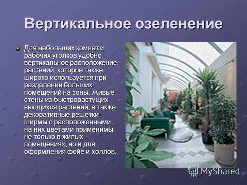 Вертикальное озеленение Для небольших комнат и рабочих уголков удобно вертикальное расположение растений, которое также широко используется при разделении больших помещений на зоны. Живые стены из быстрорастущих вьющихся растений, а также декоративны