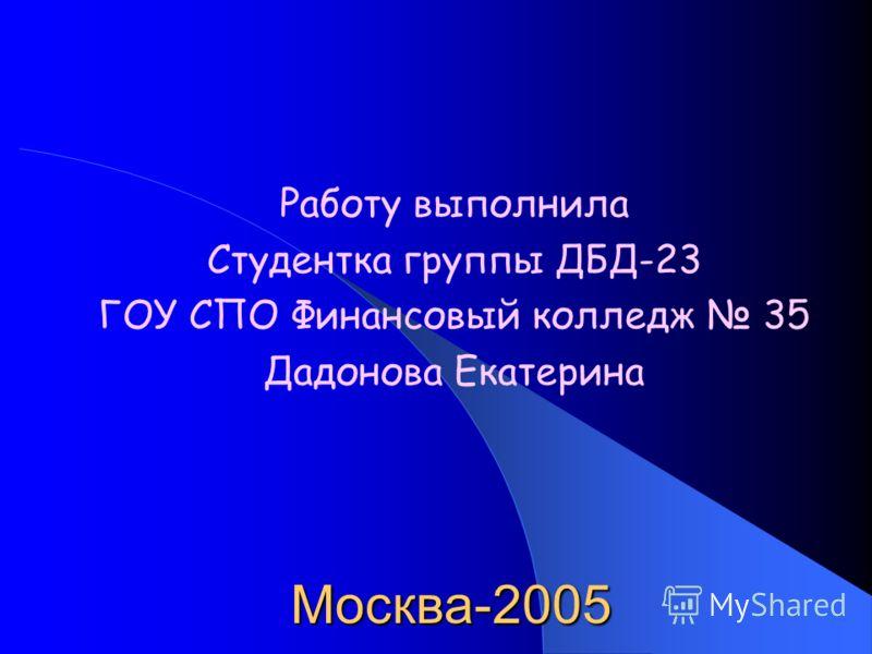 Москва-2005 Работу выполнила Студентка группы ДБД-23 ГОУ СПО Финансовый колледж 35 Дадонова Екатерина