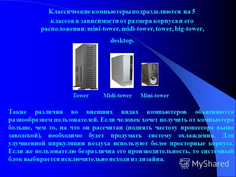 Классические компьютеры подразделяются на 5 классов в зависимости от размера корпуса и его расположения: mini-tower, midi-tower, tower, big-tower, desktop. Tower Midi-tower Mini-tower Такие различия во внешних видах компьютеров объясняются разнообраз