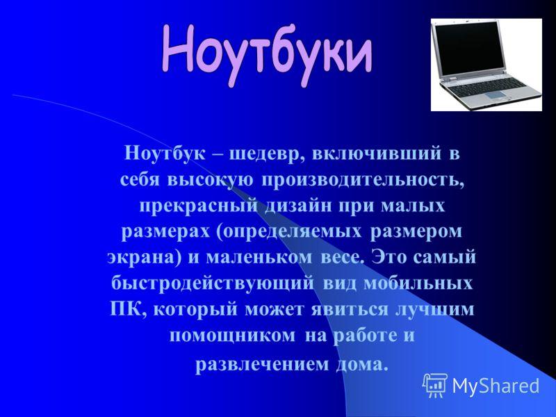 Ноутбук – шедевр, включивший в себя высокую производительность, прекрасный дизайн при малых размерах (определяемых размером экрана) и маленьком весе. Это самый быстродействующий вид мобильных ПК, который может явиться лучшим помощником на работе и ра
