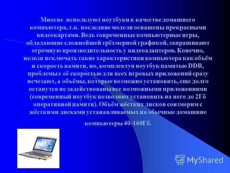 Многие используют ноутбуки в качестве домашнего компьютера, т.к. последние модели оснащены прекрасными видеокартами. Ведь современные компьютерные игры, обладающие сложнейшей трёхмерной графикой, запрашивают огромную производительность у видеоадаптер