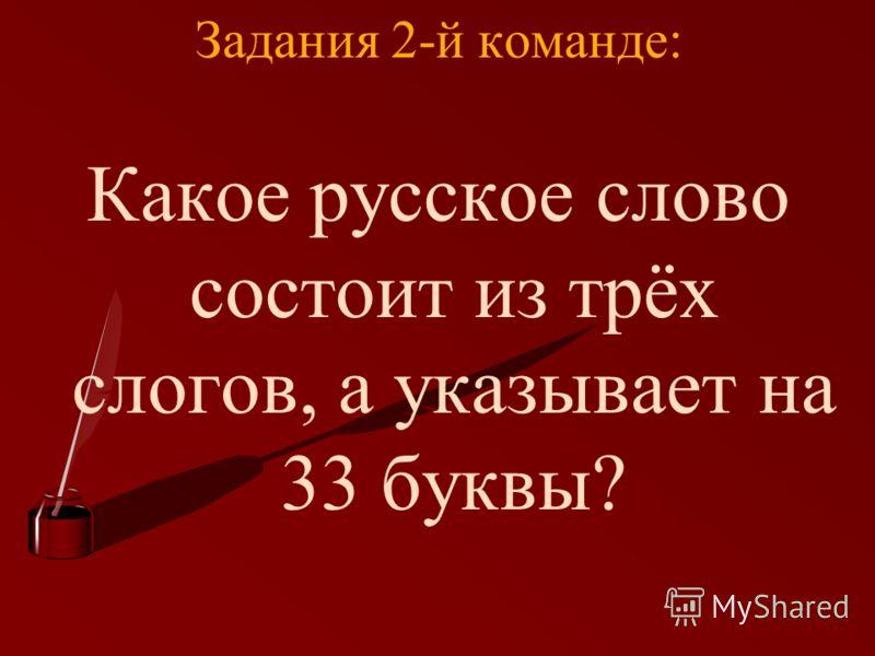 Задания 2-й команде: Какое русское слово состоит из трёх слогов, а указывает на 33 буквы?