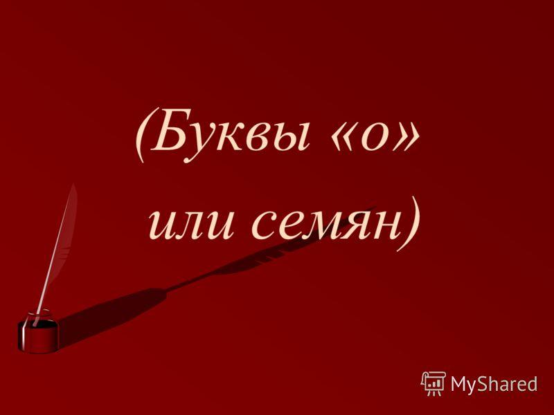 (Буквы «о» или семян)