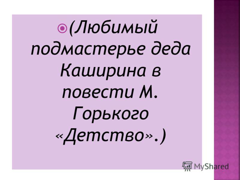 (Любимый подмастерье деда Каширина в повести М. Горького «Детство».)