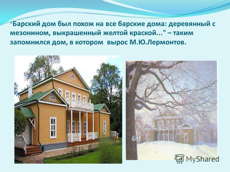 Барский дом был похож на все барские дома: деревянный с мезонином, выкрашенный желтой краской... – таким запомнился дом, в котором вырос М.Ю.Лермонтов.