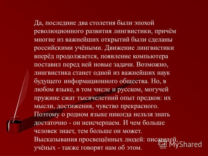 Да, последние два столетия были эпохой революционного развития лингвистики, причём многие из важнейших открытий были сделаны российскими учёными. Движение лингвистики вперёд продолжается, появление компьютера поставил перед ней новые задачи. Возможно