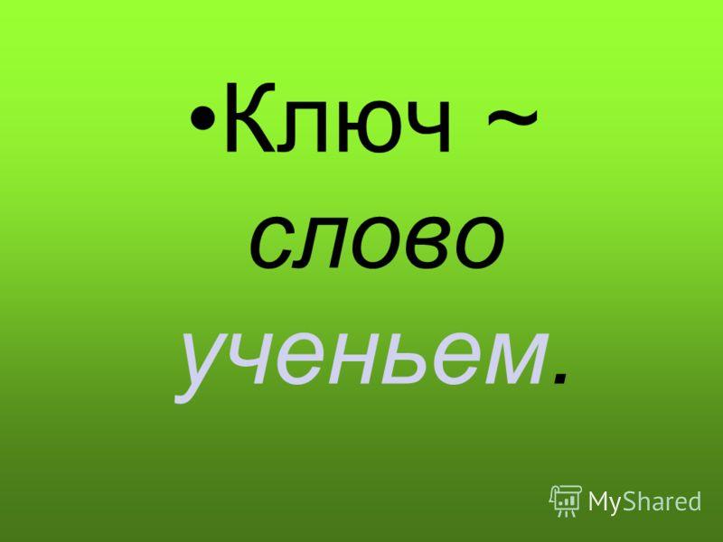 Ключ ~ слово ученьем.