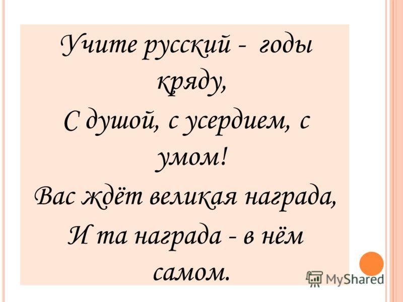 Учите русский - годы кряду, С душой, с усердием, с умом! Вас ждёт великая награда, И та награда - в нём самом.