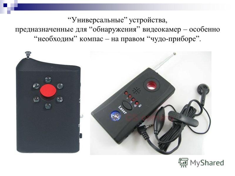 Универсальные устройства, предназначенные для обнаружения видеокамер – особеннонеобходим компас – на правом чудо-приборе.