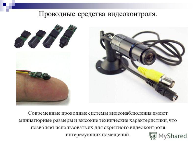 Проводные средства видеоконтроля. Современные проводные системы видеонаблюдения имеют миниатюрные размеры и высокие технические характеристики, что позволяет использовать их для скрытного видеоконтроля интересующих помещений.