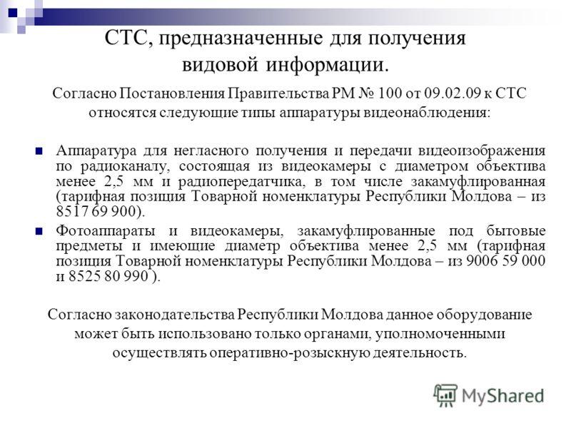 СТС, предназначенные для получения видовой информации. Согласно Постановления Правительства РМ 100 от 09.02.09 к СТС относятся следующие типы аппаратуры видеонаблюдения: Аппаратура для негласного получения и передачи видеоизображения по радиоканалу,