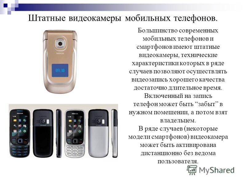 Штатные видеокамеры мобильных телефонов. Большинство современных мобильных телефонов и смартфонов имеют штатные видеокамеры, технические характеристики которых в ряде случаев позволяют осуществлять видеозапись хорошего качества достаточно длительное