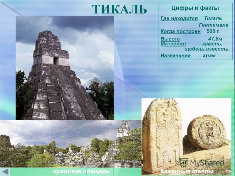 ТИКАЛЬ Цифры и факты Где находится Тикаль Гватемала Когда построен 500 г. Высота 47,5м Материал камень, щебень,известь. Назначение храм храмовая площадь Каменные стеллы