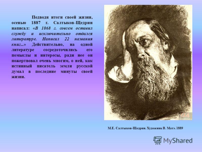 Подводя итоги своей жизни, осенью 1887 г. Салтыков-Щедрин написал: «В 1868 г. совсем оставил службу и исключительно отдался литературе. Написал 22 названия книг...» Действительно, на одной литературе сосредоточились его помыслы и интересы, ради нее о