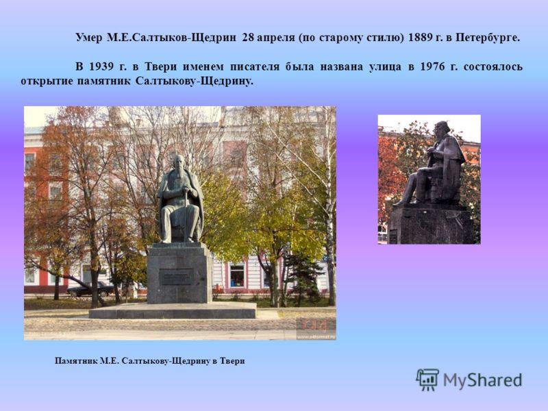Умер М.Е.Салтыков-Щедрин 28 апреля (по старому стилю) 1889 г. в Петербурге. В 1939 г. в Твери именем писателя была названа улица в 1976 г. состоялось открытие памятник Салтыкову-Щедрину. Памятник М.Е. Салтыкову-Щедрину в Твери