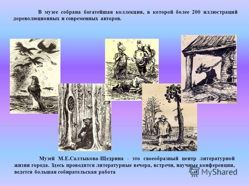 В музее собрана богатейшая коллекция, в которой более 200 иллюстраций дореволюционных и современных авторов. Музей М.Е.Салтыкова-Щедрина - это своеобразный центр литературной жизни города. Здесь проводятся литературные вечера, встречи, научные конфер