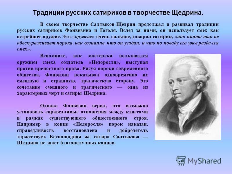 Традиции русских сатириков в творчестве Щедрина. В своем творчестве Салтыков-Щедрин продолжал и развивал традиции русских сатириков Фонвизина и Гоголя. Вслед за ними, он использует смех как острейшее оружие. Это «оружие» очень сильное, говорил сатири