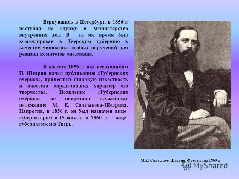 Вернувшись в Петербург, в 1856 г. поступил на службу в Министерство внутренних дел. В то же время был командирован в Тверскую губернию в качестве чиновника особых поручений для ревизии комитетов ополчения. В августе 1856 г. под псевдонимом Н. Щедрин