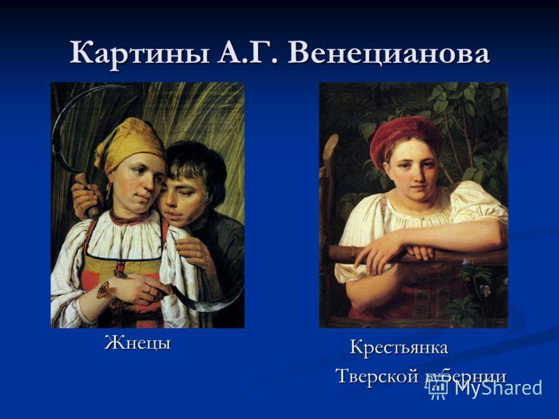 Картины А.Г. Венецианова Жнецы Жнецы Крестьянка Тверской губернии