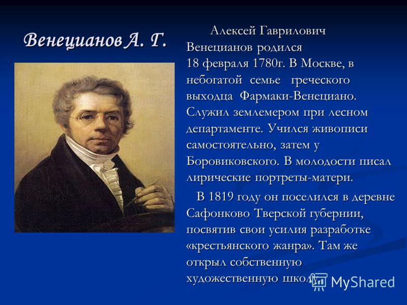 Венецианов А. Г. Алексей Гаврилович Венецианов родился 18 февраля 1780г. В Москве, в небогатой семье греческого выходца Фармаки-Венециано. Служил землемером при лесном департаменте. Учился живописи самостоятельно, затем у Боровиковского. В молодости