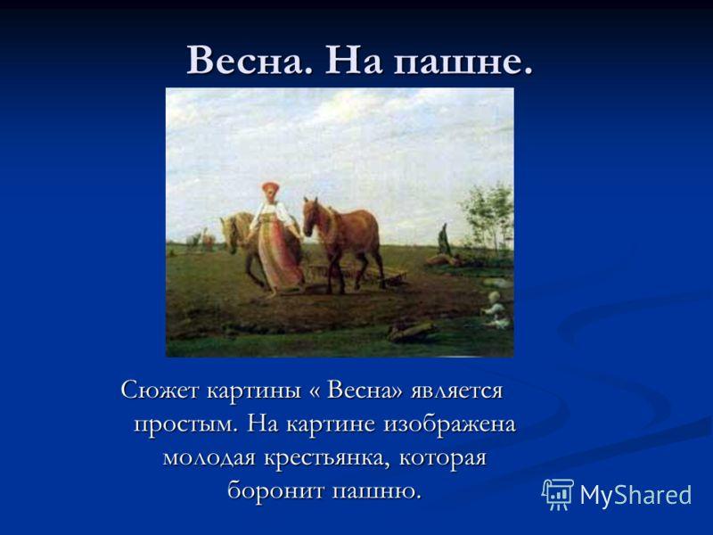 Весна. На пашне. Сюжет картины « Весна» является простым. На картине изображена молодая крестьянка, которая боронит пашню.
