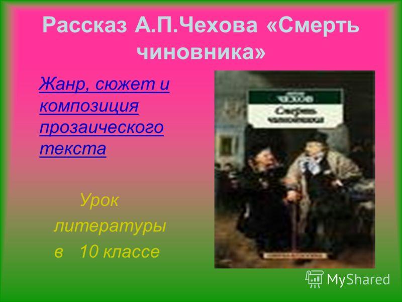 Рассказ А.П.Чехова «Смерть чиновника» Жанр, сюжет и композиция прозаического текста Урок литературы в 10 классе