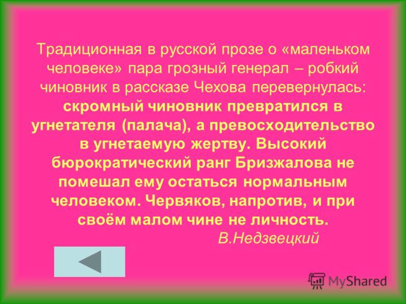 Традиционная в русской прозе о «маленьком человеке» пара грозный генерал – робкий чиновник в рассказе Чехова перевернулась: скромный чиновник превратился в угнетателя (палача), а превосходительство в угнетаемую жертву. Высокий бюрократический ранг Бр