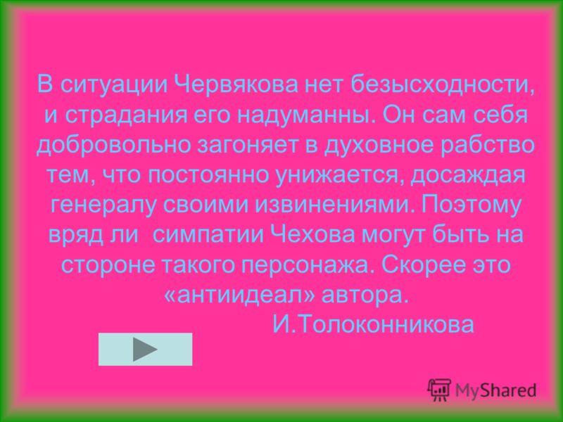 В ситуации Червякова нет безысходности, и страдания его надуманны. Он сам себя добровольно загоняет в духовное рабство тем, что постоянно унижается, досаждая генералу своими извинениями. Поэтому вряд ли симпатии Чехова могут быть на стороне такого пе