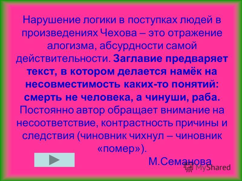 Нарушение логики в поступках людей в произведениях Чехова – это отражение алогизма, абсурдности самой действительности. Заглавие предваряет текст, в котором делается намёк на несовместимость каких-то понятий: смерть не человека, а чинуши, раба. Посто