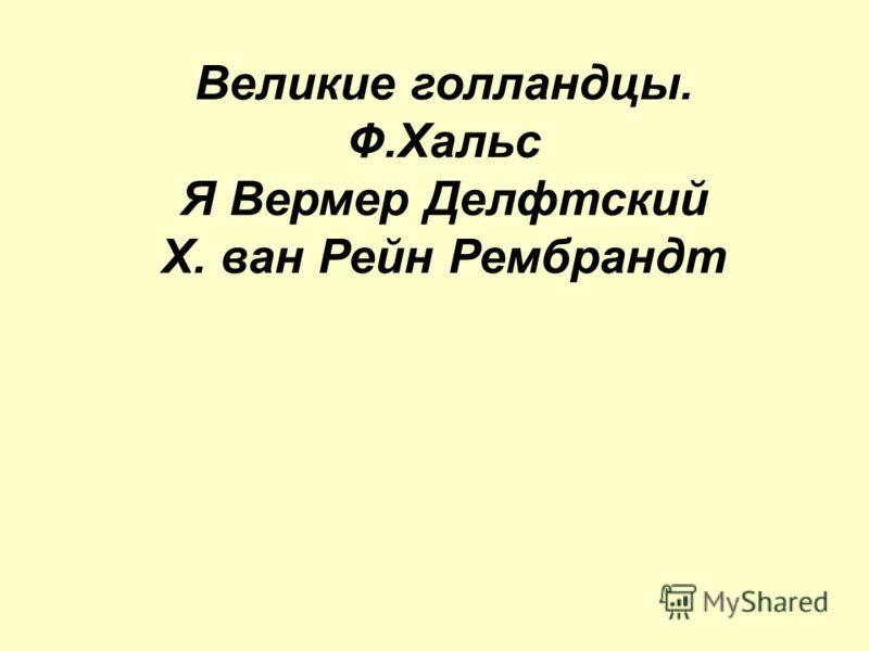Великие голландцы. Ф.Хальс Я Вермер Делфтский Х. ван Рейн Рембрандт