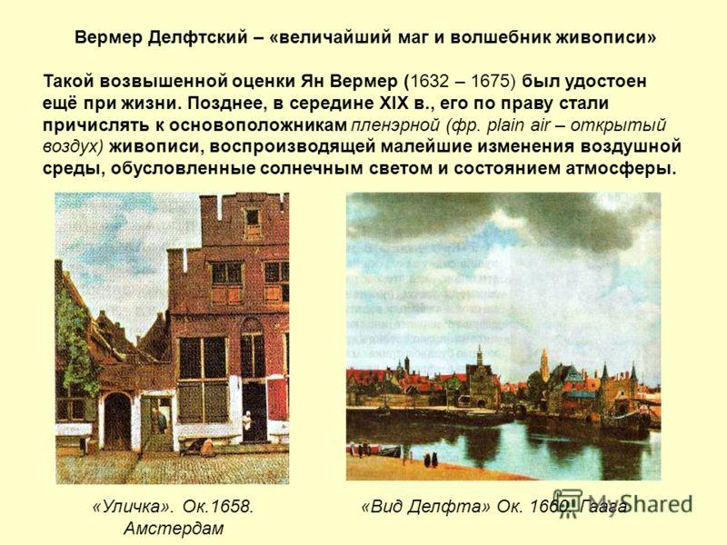Вермер Делфтский – «величайший маг и волшебник живописи» Такой возвышенной оценки Ян Вермер (1632 – 1675) был удостоен ещё при жизни. Позднее, в середине XIX в., его по праву стали причислять к основоположникам пленэрной (фр. plain air – открытый воз