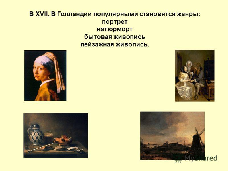 В XVII. В Голландии популярными становятся жанры: портрет натюрморт бытовая живопись пейзажная живопись.
