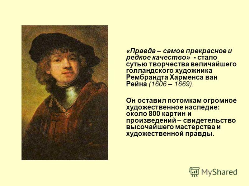 «Правда – самое прекрасное и редкое качество» - стало сутью творчества величайшего голландского художника Рембрандта Харменса ван Рейна (1606 – 1669). Он оставил потомкам огромное художественное наследие: около 800 картин и произведений – свидетельст
