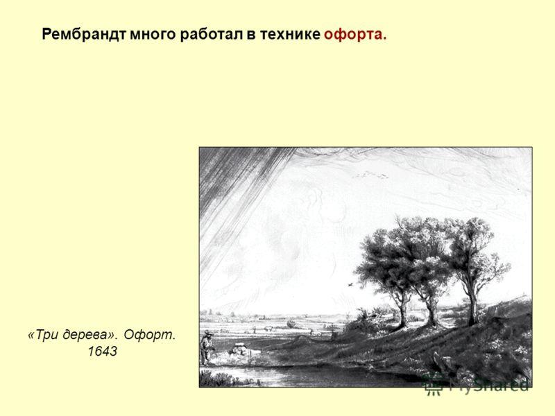 Рембрандт много работал в технике офорта. «Три дерева». Офорт. 1643