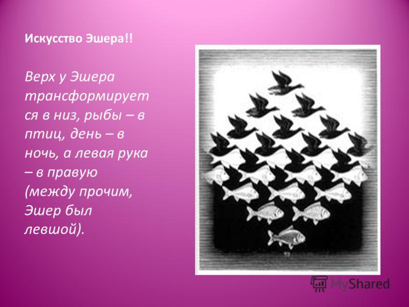 Искусство Эшера!! Верх у Эшера трансформирует ся в низ, рыбы – в птиц, день – в ночь, а левая рука – в правую (между прочим, Эшер был левшой).