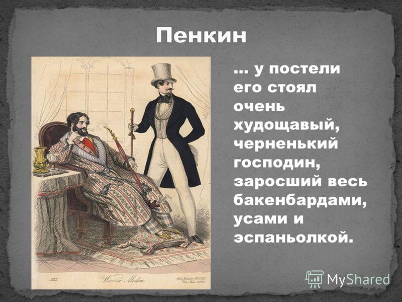 … у постели его стоял очень худощавый, черненький господин, заросший весь бакенбардами, усами и эспаньолкой.