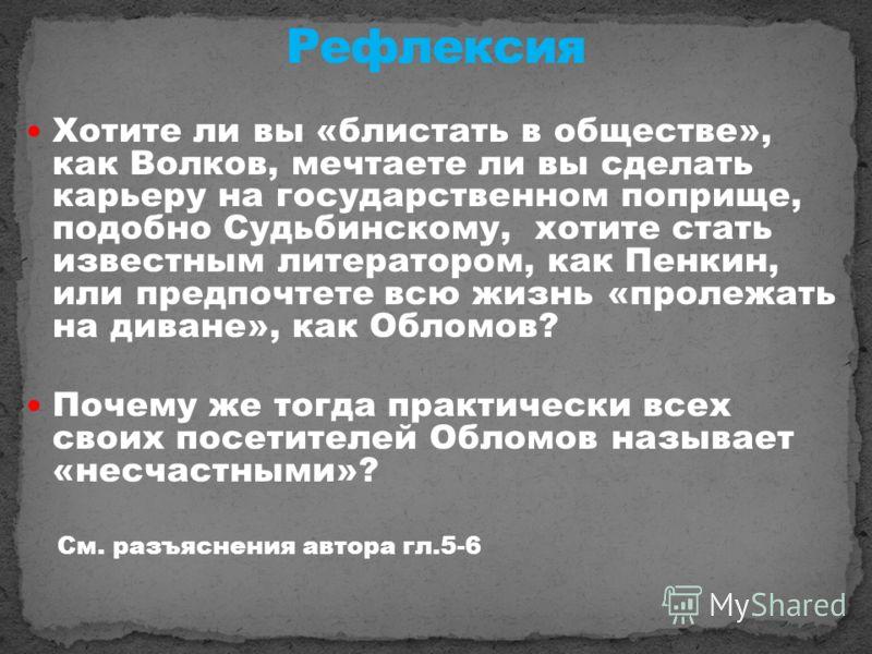 Хотите ли вы «блистать в обществе», как Волков, мечтаете ли вы сделать карьеру на государственном поприще, подобно Судьбинскому, хотите стать известным литератором, как Пенкин, или предпочтете всю жизнь «пролежать на диване», как Обломов? Почему же т