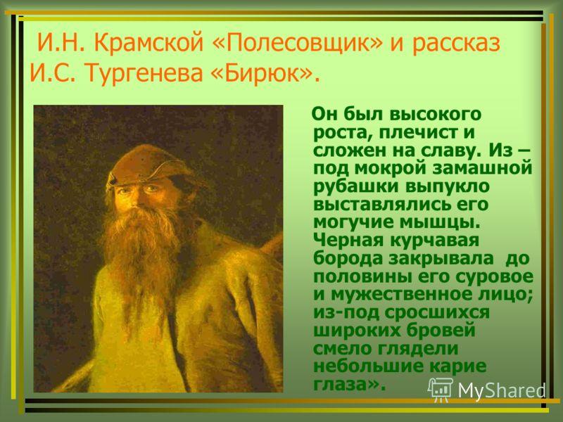 И.Н. Крамской «Полесовщик» и рассказ И.С. Тургенева «Бирюк». Он был высокого роста, плечист и сложен на славу. Из – под мокрой замашной рубашки выпукло выставлялись его могучие мышцы. Черная курчавая борода закрывала до половины его суровое и мужеств