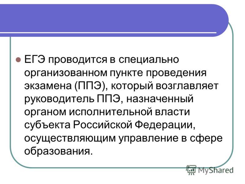 ЕГЭ проводится в специально организованном пункте проведения экзамена (ППЭ), который возглавляет руководитель ППЭ, назначенный органом исполнительной власти субъекта Российской Федерации, осуществляющим управление в сфере образования.