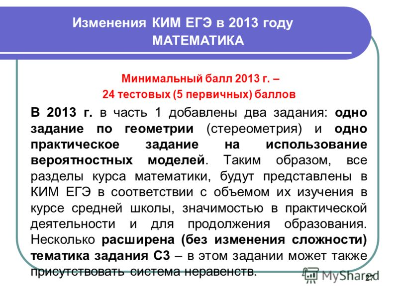 Изменения КИМ ЕГЭ в 2013 году 27 МАТЕМАТИКА Минимальный балл 2013 г. – 24 тестовых (5 первичных) баллов В 2013 г. в часть 1 добавлены два задания: одно задание по геометрии (стереометрия) и одно практическое задание на использование вероятностных мод