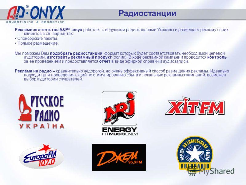 Радиостанции A&P ® -onyx Рекламное агентство A&P ® -onyx работает с ведущими радиоканалами Украины и размещает рекламу своих клиентов в сл. вариантах: Спонсорские пакеты. Прямое размещение.. Мы поможем Вам подобрать радиостанции, формат которых будет