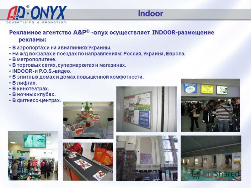 Indoor A&P ® -onyx Рекламное агентство A&P ® -onyx осуществляет INDOOR-размещение рекламы: В аэропортах и на авиалиниях Украины. На ж/д вокзалах и поездах по направлениям: Россия, Украина, Европа. В метрополитене. В торговых сетях, супермаркетах и ма