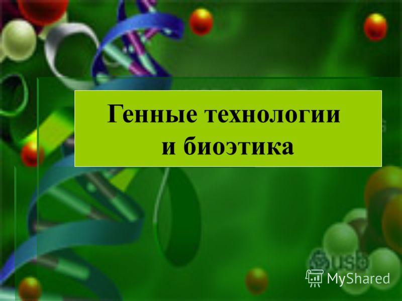 Генные технологии и биоэтика