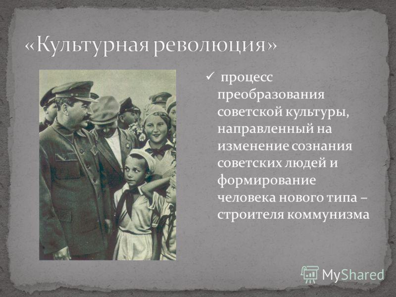 процесс преобразования советской культуры, направленный на изменение сознания советских людей и формирование человека нового типа – строителя коммунизма