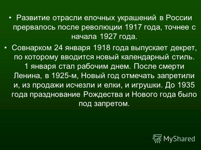Развитие отрасли елочных украшений в России прервалось после революции 1917 года, точнее с начала 1927 года. Совнарком 24 января 1918 года выпускает декрет, по которому вводится новый календарный стиль. 1 января стал рабочим днем. После смерти Ленина